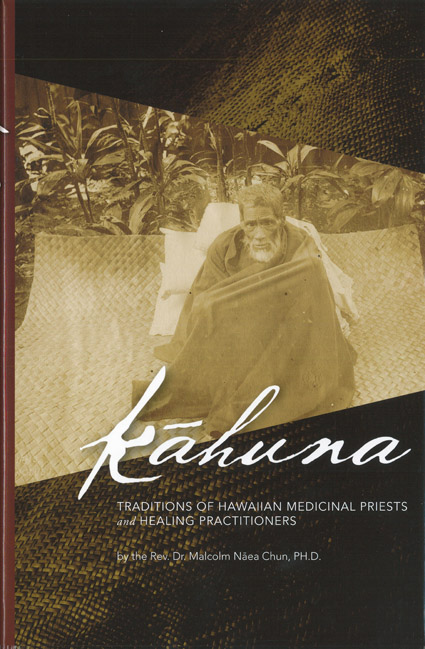 Kāhuna, Traditions of Hawaiian Medicinal Priests and Healing Practitioners, by Rev. Malcolm Nāea Chun, Ph.D.
